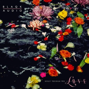 BLAQK AUDIO - ONLY THINGS WE LOVE (FLOWER PICTURE DISC)